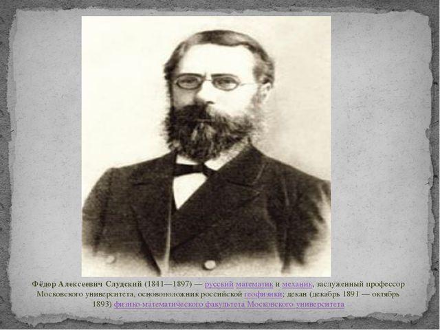 Фёдор Алексеевич Слудский(1841—1897)—русскийматематикимеханик, заслужен...