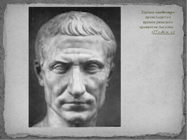 Термин «кадастр» происходит со времен римского правителя Августа (27 г.до н....