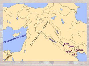 Средиземное море Египет Киш Евфрат Тигр З А П А Д Н А Я А З И Я Ур Урук Лагаш