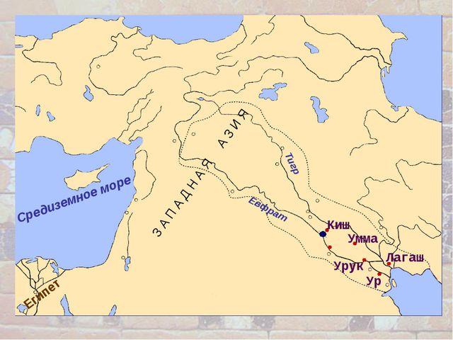 Средиземное море Египет Киш Евфрат Тигр З А П А Д Н А Я А З И Я Ур Урук Лагаш...