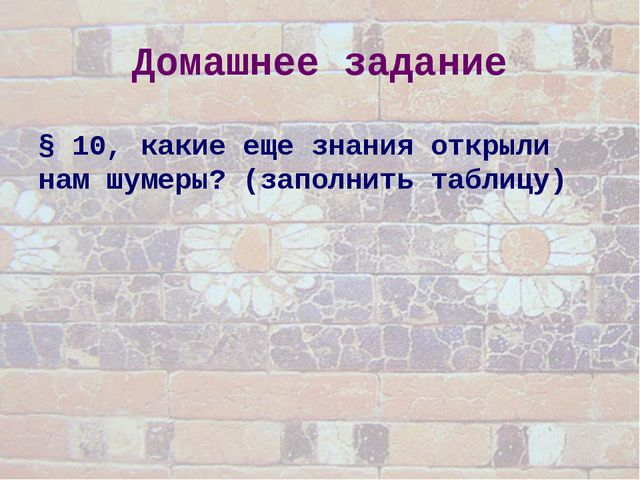 Домашнее задание § 10, какие еще знания открыли нам шумеры? (заполнить таблиц...