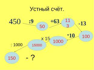 Устный счёт. 450 :9 50 +63 113 -13 100 10 1000 х 15 15000 150 : 1000 - ?