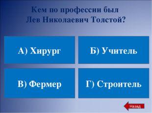 Кем по профессии был Лев Николаевич Толстой? А) Хирург Б) Учитель В) Фермер Г