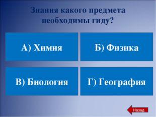 Знания какого предмета необходимы гиду? А) Химия Б) Физика В) Биология Г) Гео