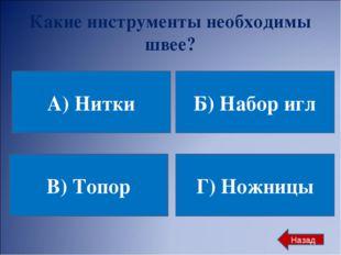 Какие инструменты необходимы швее? А) Нитки Б) Набор игл В) Топор Г) Ножницы
