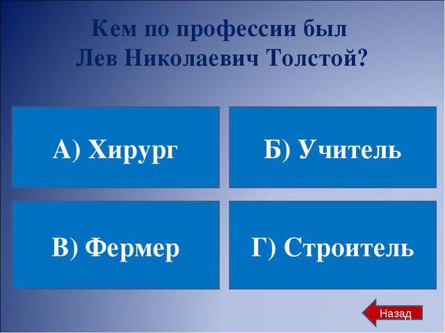 Кем по профессии был Лев Николаевич Толстой? А) Хирург Б) Учитель В) Фермер Г...