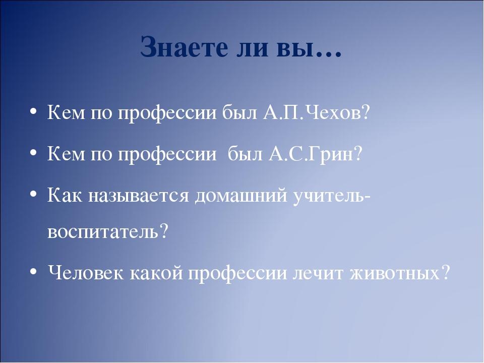 Знаете ли вы… Кем по профессии был А.П.Чехов? Кем по профессии был А.С.Грин?...