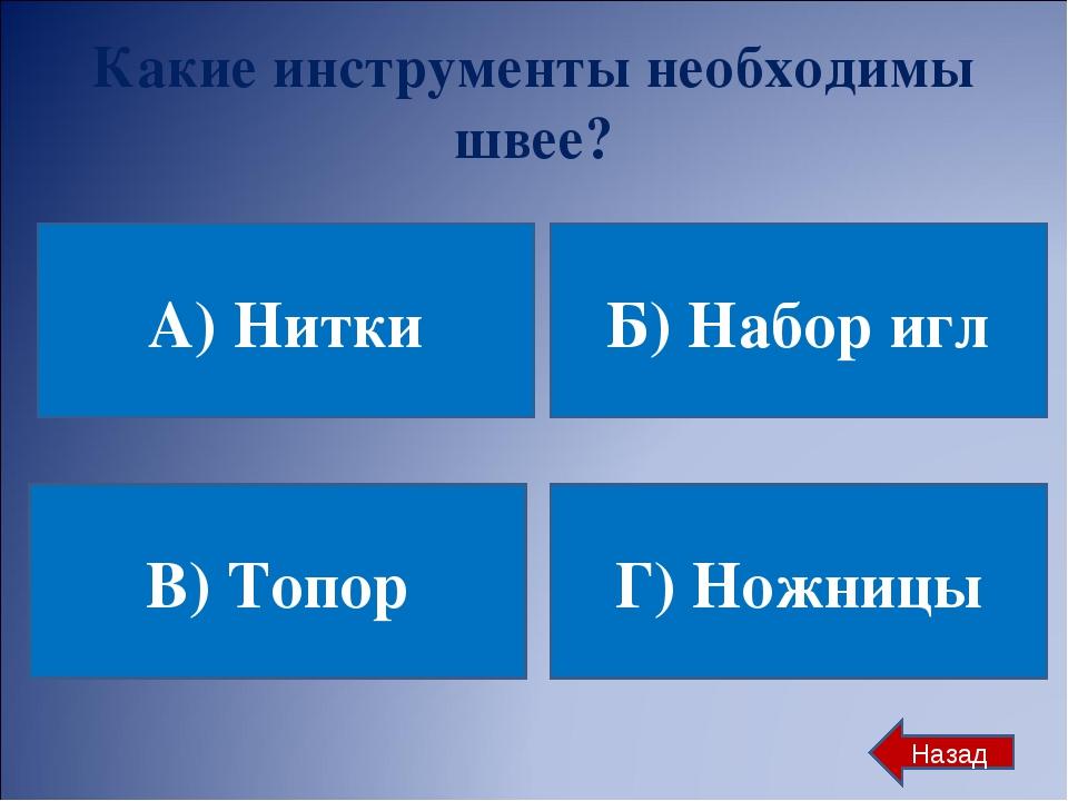 Какие инструменты необходимы швее? А) Нитки Б) Набор игл В) Топор Г) Ножницы...