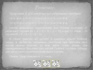 Представим 11 и 12 очков шестью различными способами: 11=1+4+6=1+5+5=2+3+6=