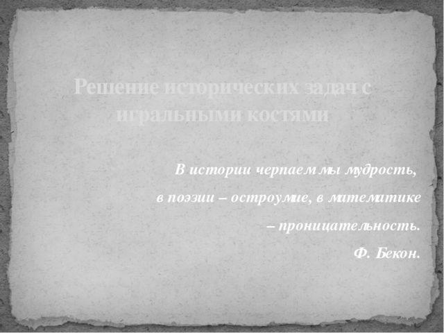 В истории черпаем мы мудрость, в поэзии – остроумие, в математике – проницате...