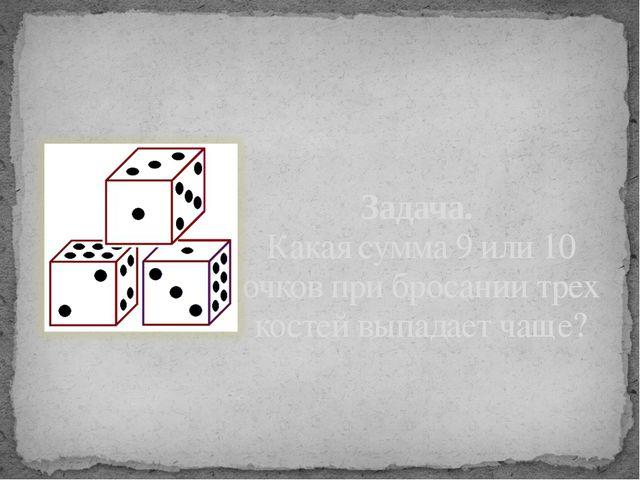 Задача. Какая сумма 9 или 10 очков при бросании трех костей выпадает чаще?