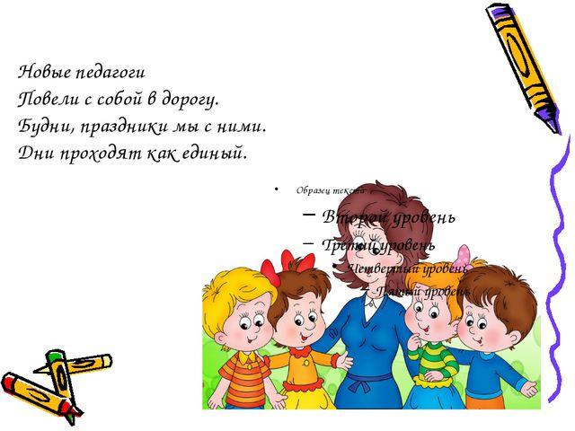 Новые педагоги Повели с собой в дорогу. Будни, праздники мы с ними. Дни прохо...
