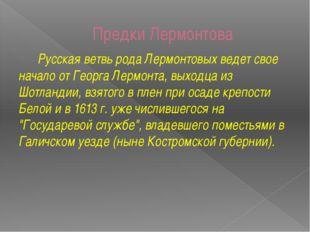 Предки Лермонтова Русская ветвь рода Лермонтовых ведет свое начало от Георга
