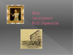 Дом, где родился М.Ю.Лермонтов