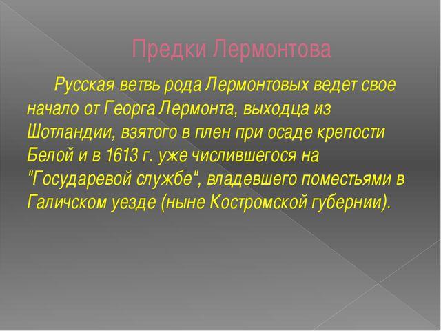 Предки Лермонтова Русская ветвь рода Лермонтовых ведет свое начало от Георга...