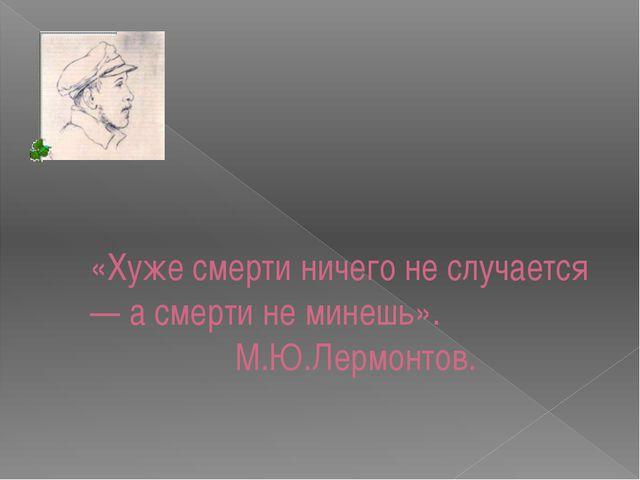 «Хуже смерти ничего не случается — а смерти не минешь». М.Ю.Лермонтов.