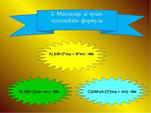 2. Массалар ақауын есептейтін формула А) ΔM=Z*mp + N*mn –Mя В) ΔM=Z(mp -mn) –