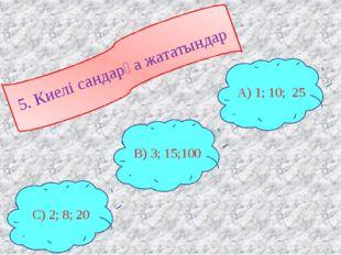 5. Киелі сандарға жататындар С) 2; 8; 20 В) 3; 15;100 А) 1; 10; 25