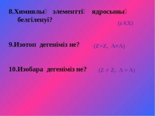 8.Химиялық элементтің ядросының белгіленуі? 9.Изотоп дегеніміз не? 10.Изобара