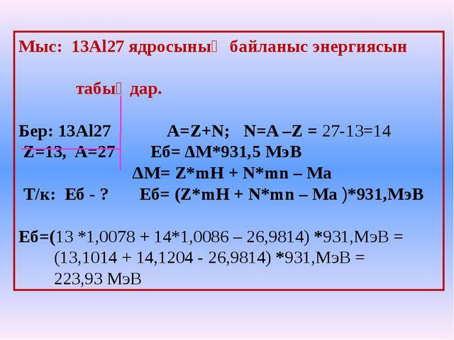 Мыс: 13Al27 ядросының байланыс энергиясын табыңдар. Бер: 13Al27 A=Z+N; N=A –Z...