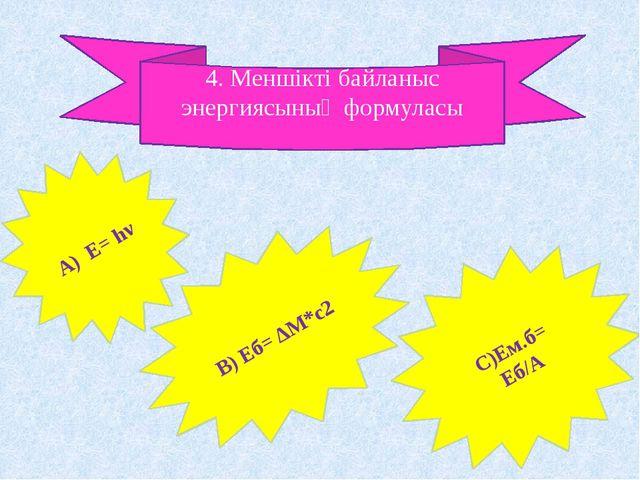 4. Меншікті байланыс энергиясының формуласы А) Е= hν В) Еб= ΔM*c2 С)Ем.б= Еб/А
