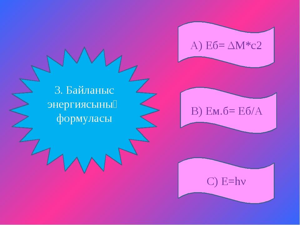 А) Еб= ΔM*c2 С) Е=hν В) Ем.б= Еб/А 3. Байланыс энергиясының формуласы