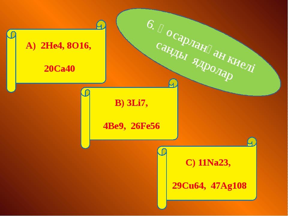 6. Қосарланған киелі санды ядролар А) 2He4, 8O16, 20Ca40 В) 3Li7, 4Be9, 26Fe5...