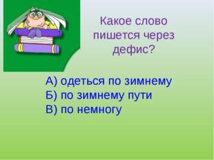 Какое слово пишется через дефис? А) одеться по зимнему Б) по зимнему пути В)