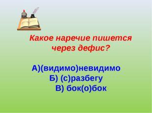 Какое наречие пишется через дефис? А)(видимо)невидимо Б) (с)разбегу