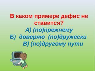 В каком примере дефис не ставится? А) (по)прежнему Б) доверяю (по)дружески