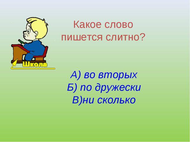 Какое слово пишется слитно? А) во вторых Б) по дружески В)ни сколько