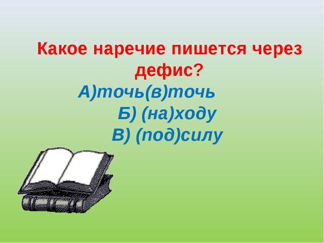 Какое наречие пишется через дефис? А)точь(в)точь  Б) (на)ходу ...