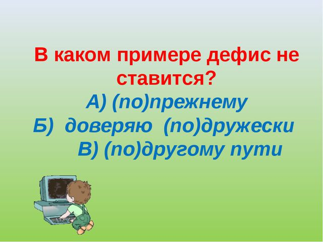 В каком примере дефис не ставится? А) (по)прежнему Б) доверяю (по)дружески ...