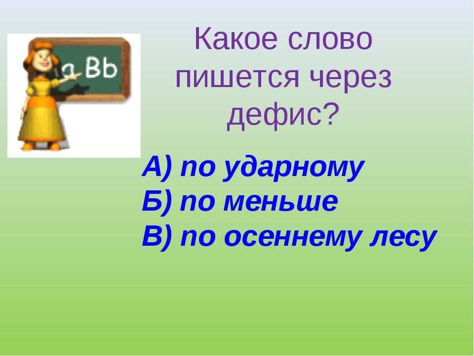 Какое слово пишется через дефис? А) по ударному Б) по меньше В) по осеннему л...