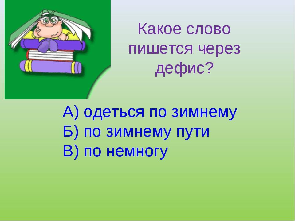 Какое слово пишется через дефис? А) одеться по зимнему Б) по зимнему пути В)...