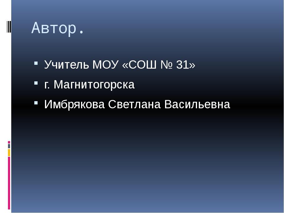 Автор. Учитель МОУ «СОШ № 31» г. Магнитогорска Имбрякова Светлана Васильевна