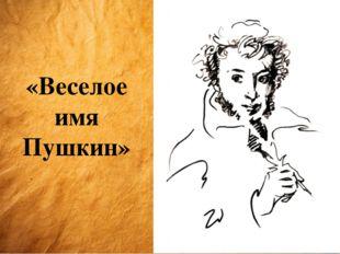 «Веселое имя Пушкин»