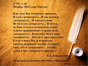 2. Он — ей (Ноябрь 1823 года, Одесса) Я не хочу Вас оскорбить письмом. Я глуп
