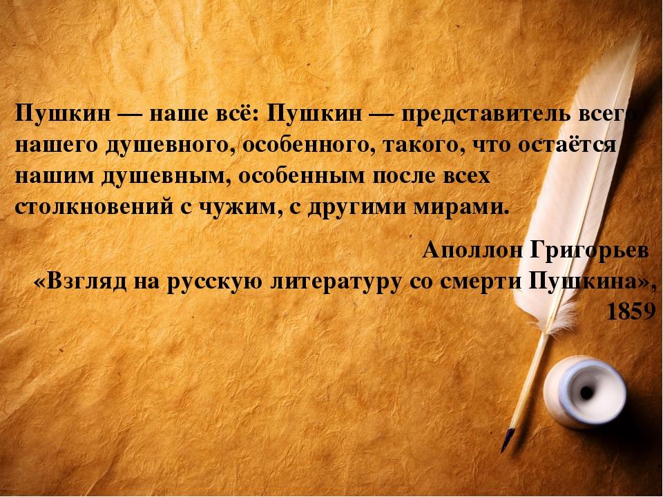 Пушкин— наше всё: Пушкин— представитель всего нашегодушевного,особенного,...
