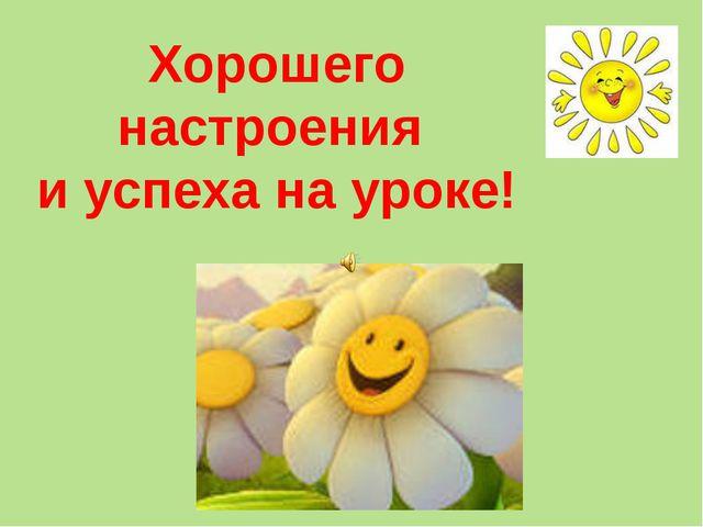 Хорошего настроения и успеха на уроке!