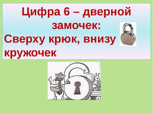 Цифра 6 – дверной замочек: Сверху крюк, внизу кружочек