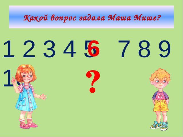 Какой вопрос задала Маша Мише? 1 2 3 4 5 7 8 9 10 6 ?