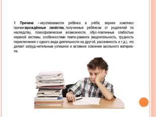 1 Причина -неуспеваемости ребёнка в учёбе, вернее комплекс причин:врождённые