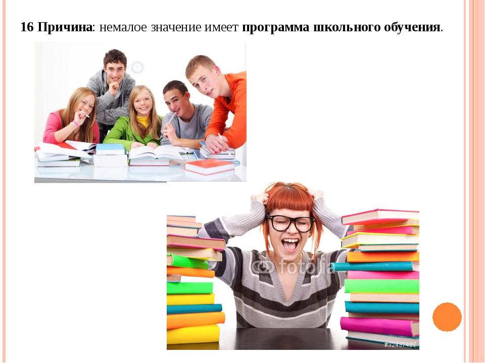 16 Причина: немалое значение имеетпрограмма школьного обучения.