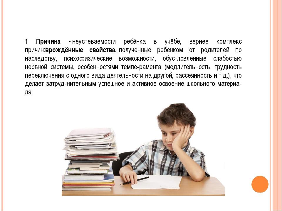 1 Причина -неуспеваемости ребёнка в учёбе, вернее комплекс причин:врождённые...