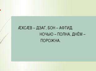 ÆХСÆВ – ДЗАГ, БОН – АФТИД. НОЧЬЮ – ПОЛНА, ДНЁМ – ПОРОЖНА.