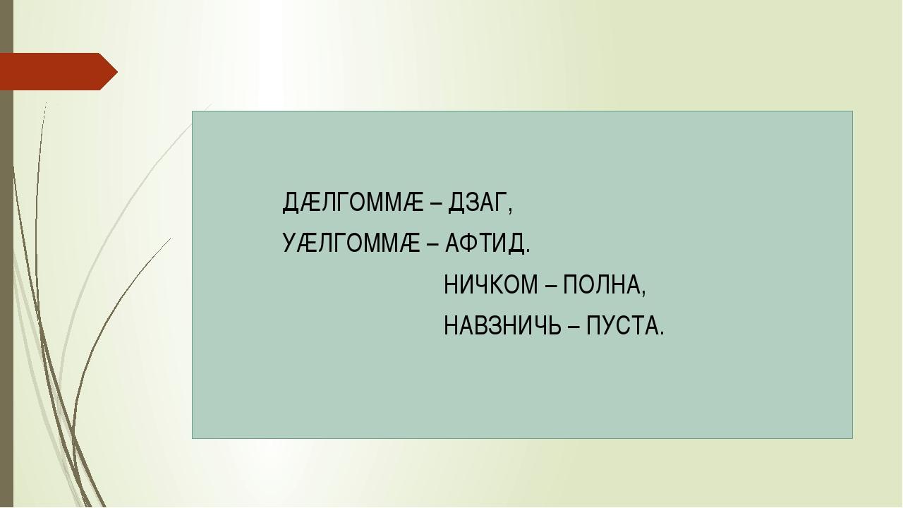 ДÆЛГОММÆ – ДЗАГ, УÆЛГОММÆ – АФТИД. НИЧКОМ – ПОЛНА, НАВЗНИЧЬ – ПУСТА.