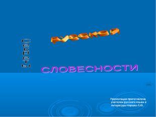 Презентация приготовлена учителем русского языка и литературы Коршко Л.Ю.