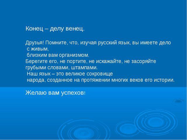 Конец – делу венец. Друзья! Помните, что, изучая русский язык, вы имеете дело...