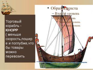 Торговый корабль - КНОРР ( меньше скорость,пошире и поглубже,что бы товары мо